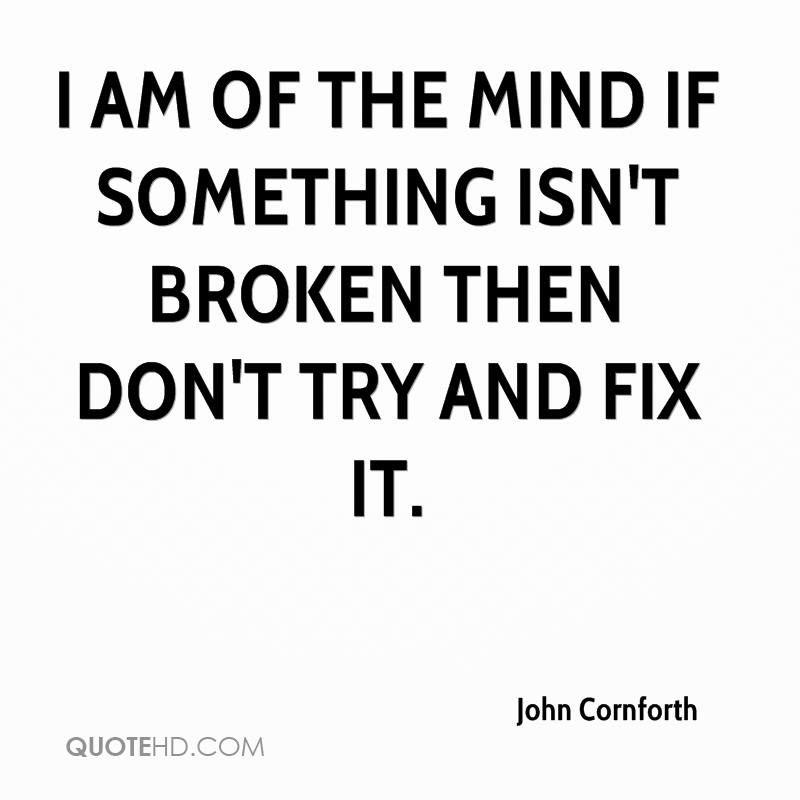 john-cornforth-quote-i-am-of-the-mind-if-something-isnt-broken-then.jpg